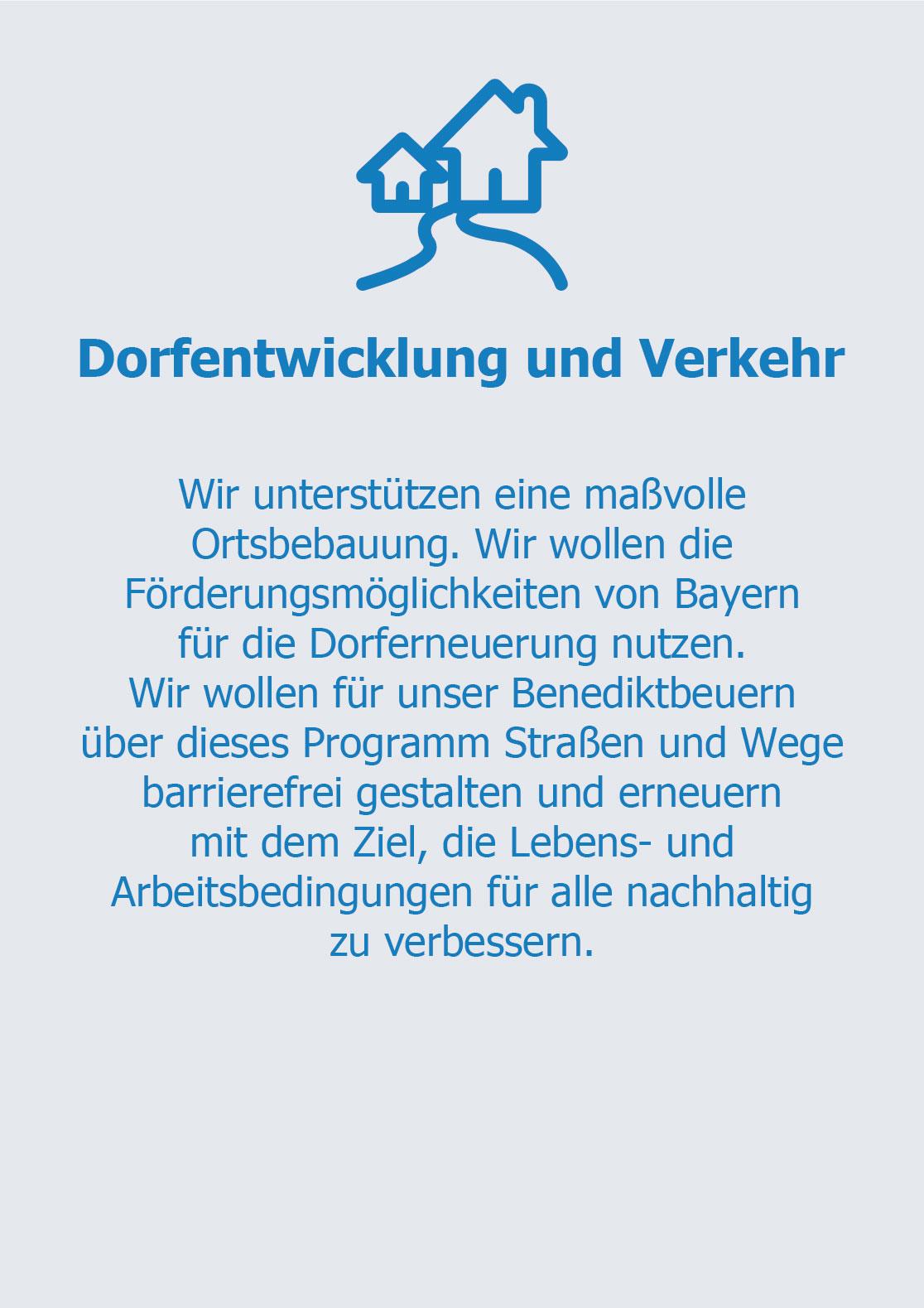 Dorfentwicklung und Verkehr  Wir unterstützen eine maßvolle Ortsbebauung. Wir wollen die Förderungsmöglichkeiten von Bayern für die Dorferneuerung  nutzen.  Wir wollen für unser Benediktbeuern über dieses Programm  Straßen und Wege barrierefrei gestalten und erneuern mit dem Ziel, die Lebens- und Arbeitsbedingungen für alle nachhaltig zu verbessern.