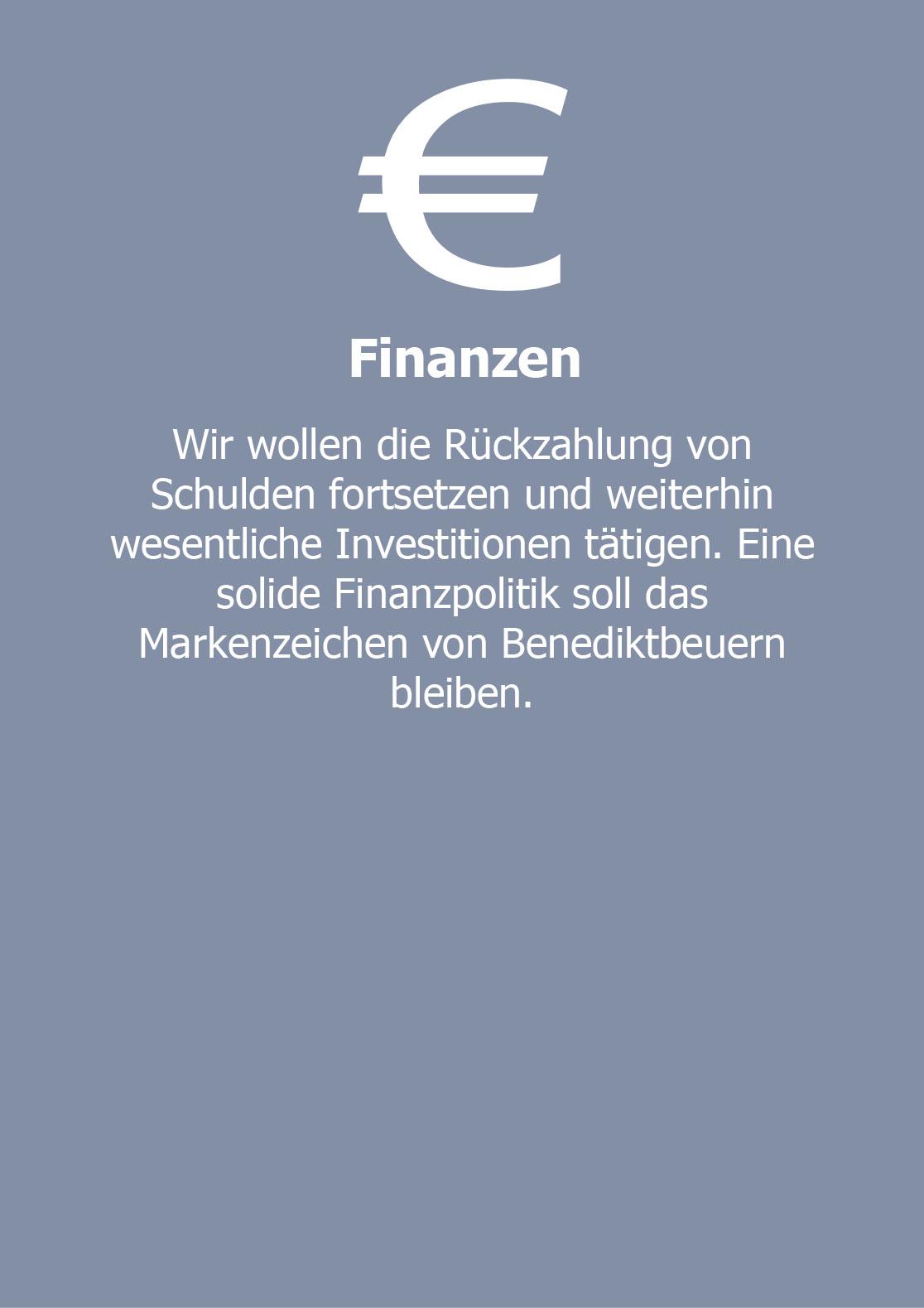 Finanzen  Wir wollen die Rückzahlung von Schulden fortsetzen und weiterhin wesentliche Investitionen tätigen. Eine solide Finanzpolitik soll  das Markenzeichen von Benediktbeuern bleiben.